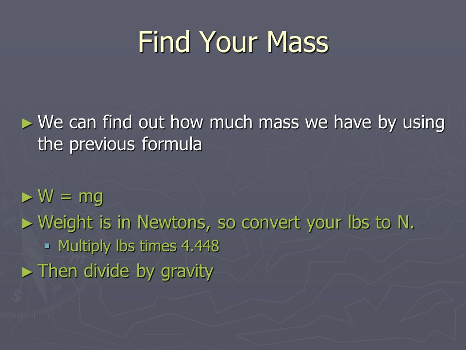 Find Your Mass ► We can find out how much mass we have by using the previous formula ► W = mg ► Weight is in Newtons, so convert your lbs to N.  Mult