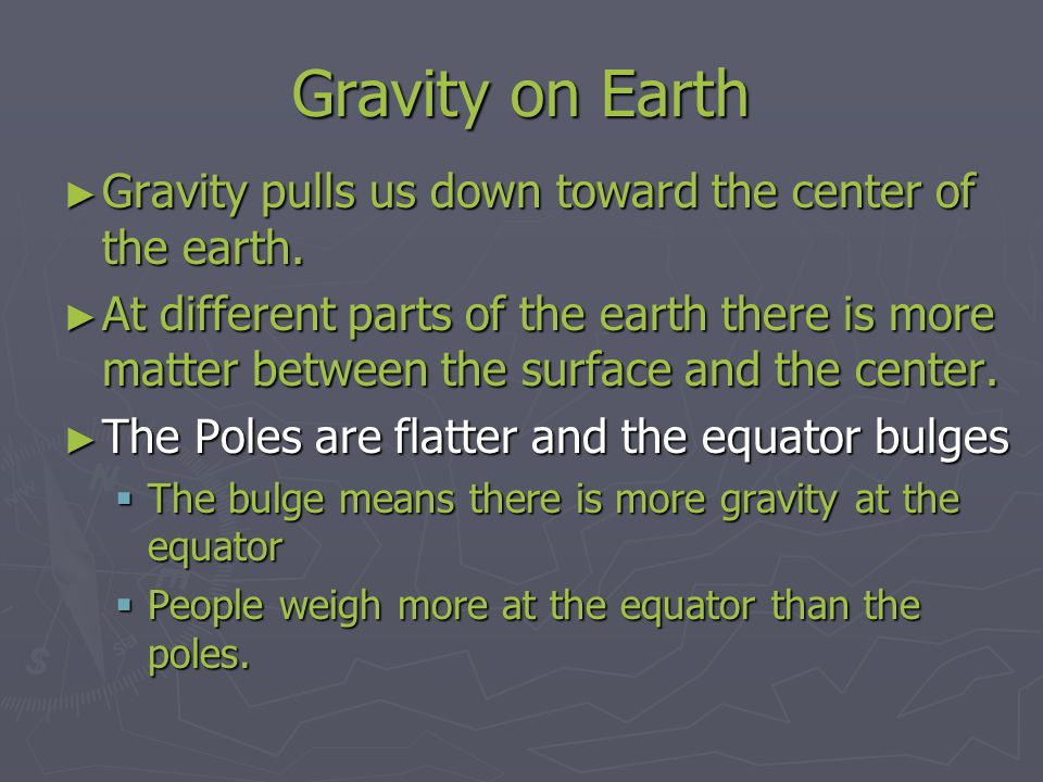 Gravity on Earth ► Gravity pulls us down toward the center of the earth. ► At different parts of the earth there is more matter between the surface an