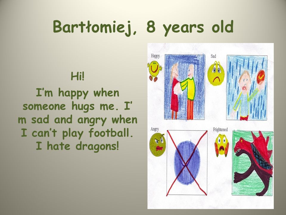 Bartłomiej, 8 years old Hi. I'm happy when someone hugs me.