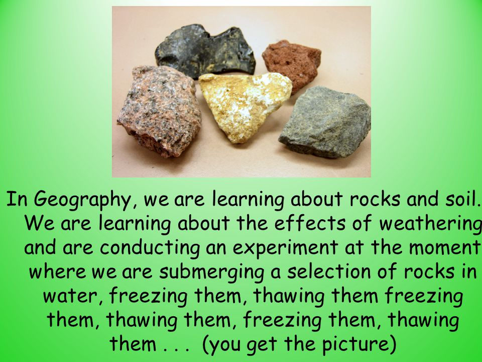 In Geography, we are learning about rocks and soil. We are learning about the effects of weathering and are conducting an experiment at the moment whe