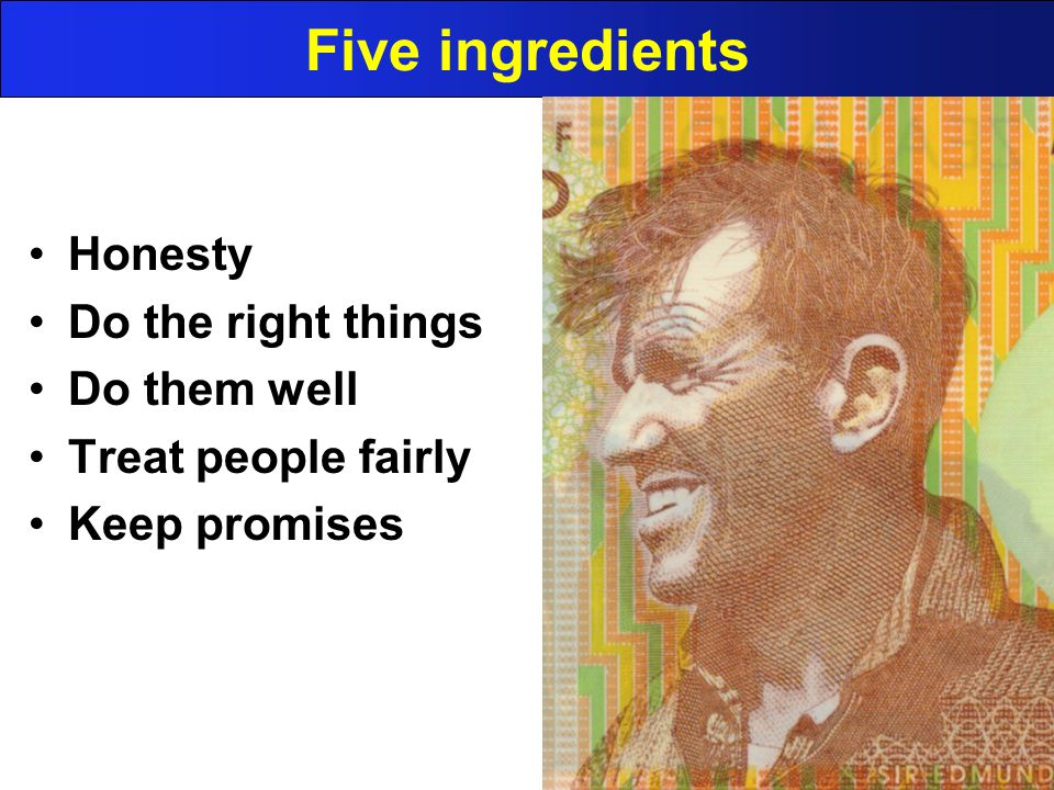 Five ingredients Honesty Do the right things Do them well Treat people fairly Keep promises