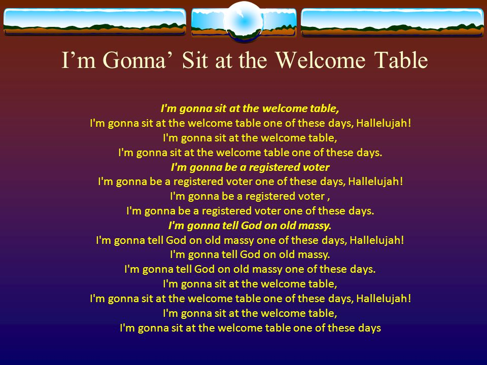 I'm Gonna' Sit at the Welcome Table I'm gonna sit at the welcome table, I'm gonna sit at the welcome table one of these days, Hallelujah! I'm gonna si