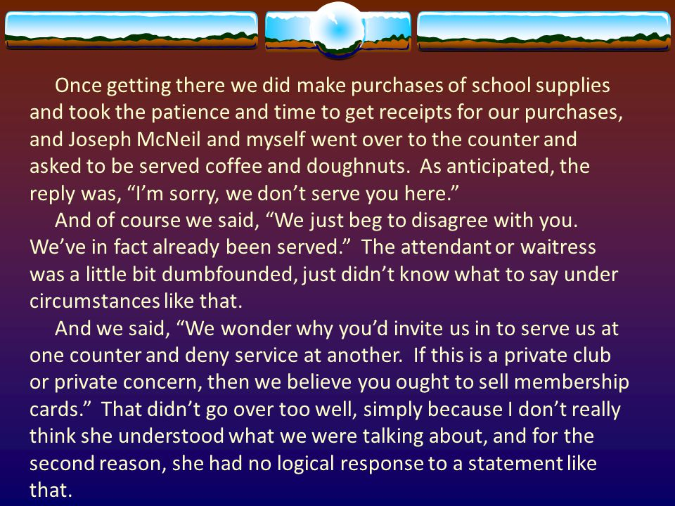 Once getting there we did make purchases of school supplies and took the patience and time to get receipts for our purchases, and Joseph McNeil and myself went over to the counter and asked to be served coffee and doughnuts.