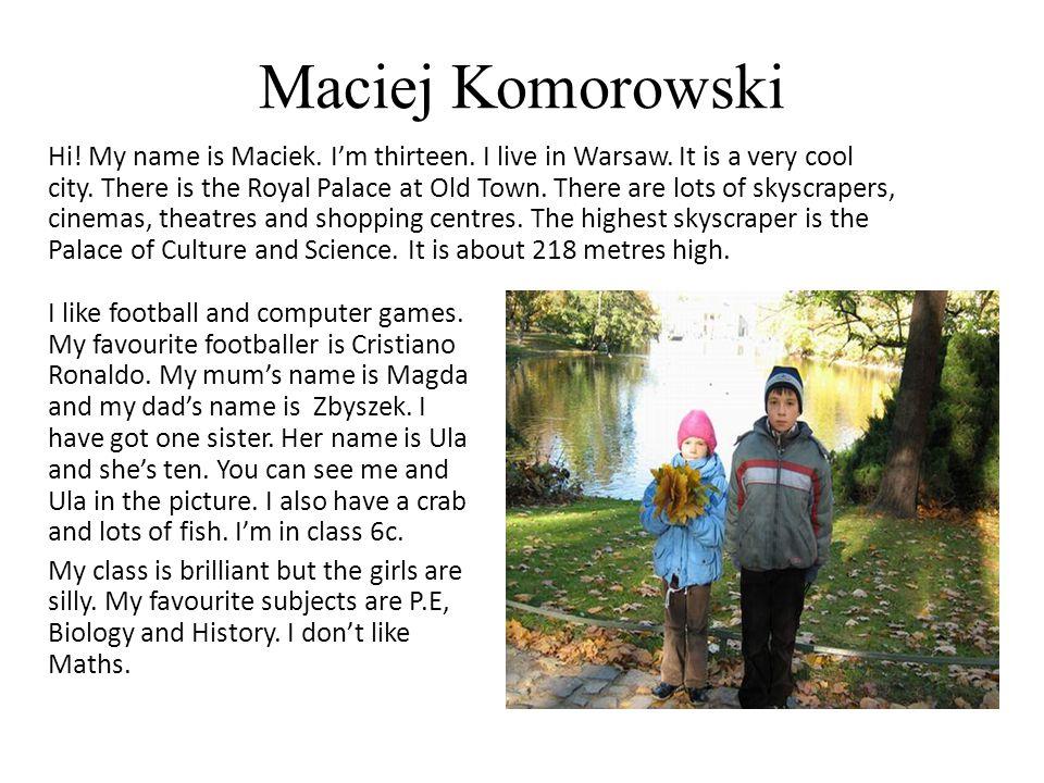 Maciej Komorowski Hi. My name is Maciek. I'm thirteen.