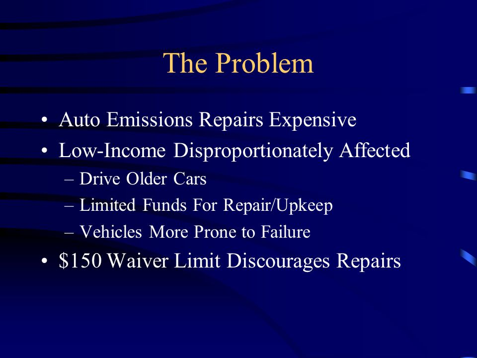 The Problem Auto Emissions Repairs Expensive Low-Income Disproportionately Affected –Drive Older Cars –Limited Funds For Repair/Upkeep –Vehicles More Prone to Failure $150 Waiver Limit Discourages Repairs