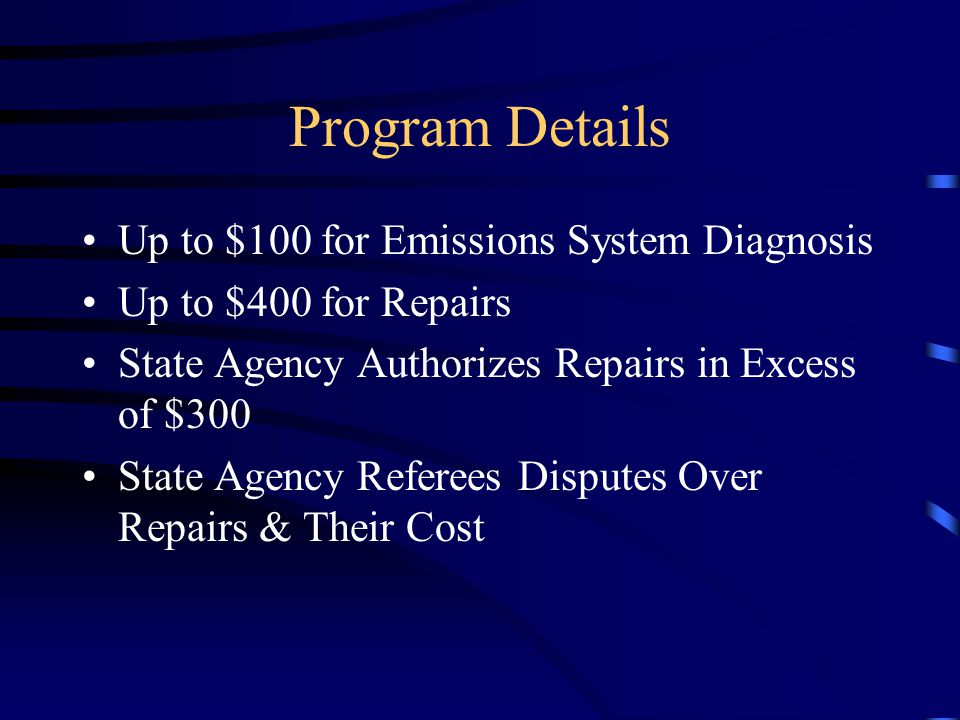 Program Details Up to $100 for Emissions System Diagnosis Up to $400 for Repairs State Agency Authorizes Repairs in Excess of $300 State Agency Refere