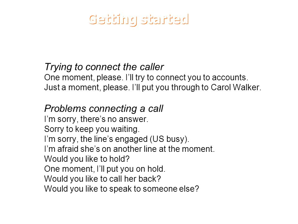 Getting started Trying to connect the caller One moment, please. I'll try to connect you to accounts. Just a moment, please. I'll put you through to C