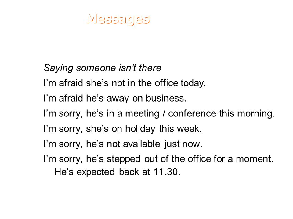 Messages Saying someone isn't there I'm afraid she's not in the office today. I'm afraid he's away on business. I'm sorry, he's in a meeting / confere