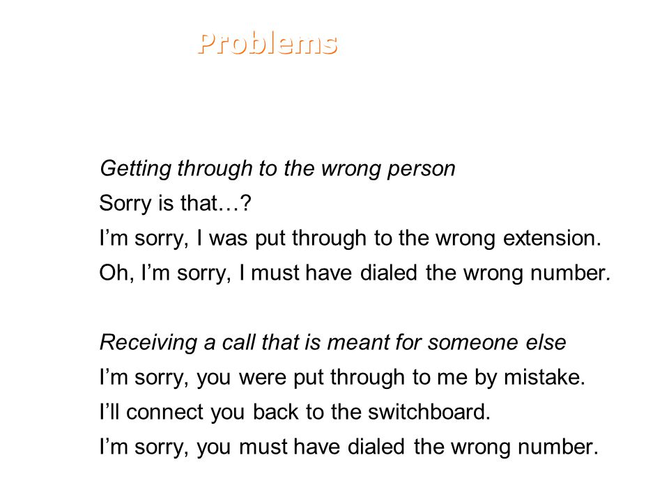 Problems Getting through to the wrong person Sorry is that…? I'm sorry, I was put through to the wrong extension. Oh, I'm sorry, I must have dialed th