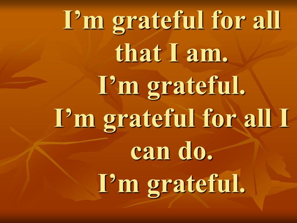 I'm grateful for all that I am. I'm grateful. I'm grateful for all I can do. I'm grateful.