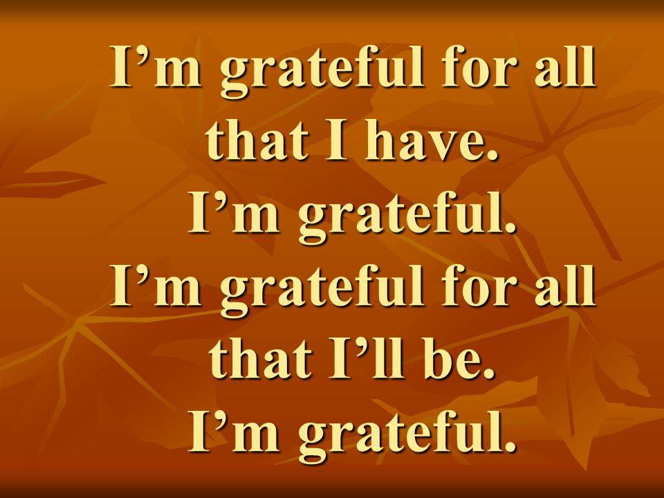I'm grateful for all that I have. I'm grateful. I'm grateful for all that I'll be. I'm grateful.