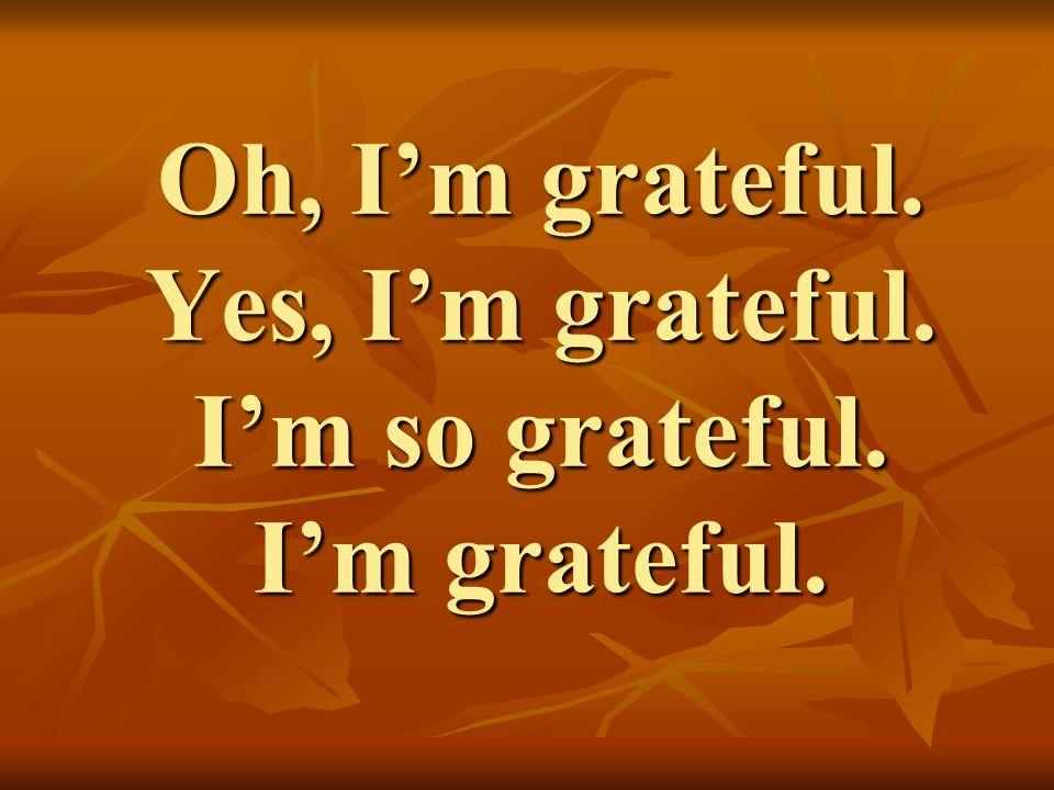 Oh, I'm grateful. Yes, I'm grateful. I'm so grateful. I'm grateful.