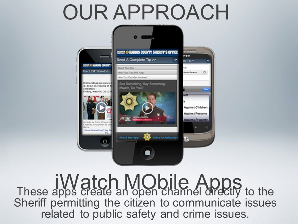 iWatch MObile Apps OUR APPROACH These apps create an open channel directly to the Sheriff permitting the citizen to communicate issues related to public safety and crime issues.