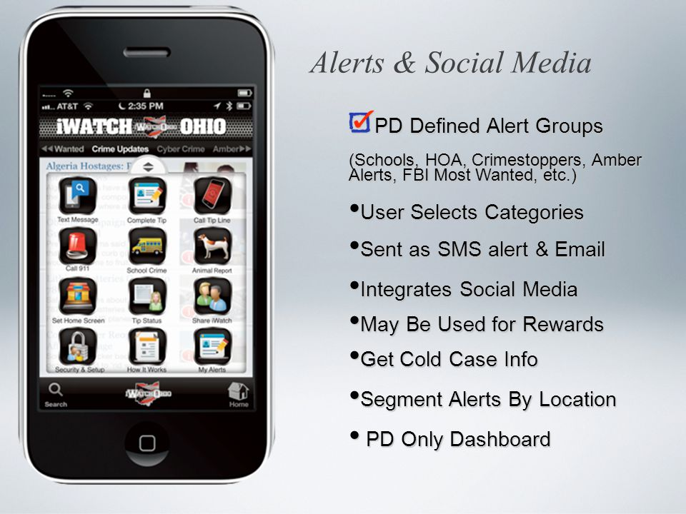PD Defined Alert Groups (Schools, HOA, Crimestoppers, Amber Alerts, FBI Most Wanted, etc.) User Selects Categories User Selects Categories Sent as SMS alert & Email Sent as SMS alert & Email Integrates Social Media Integrates Social Media May Be Used for Rewards May Be Used for Rewards Get Cold Case Info Get Cold Case Info Segment Alerts By Location Segment Alerts By Location PD Only Dashboard PD Only Dashboard Alerts & Social Media
