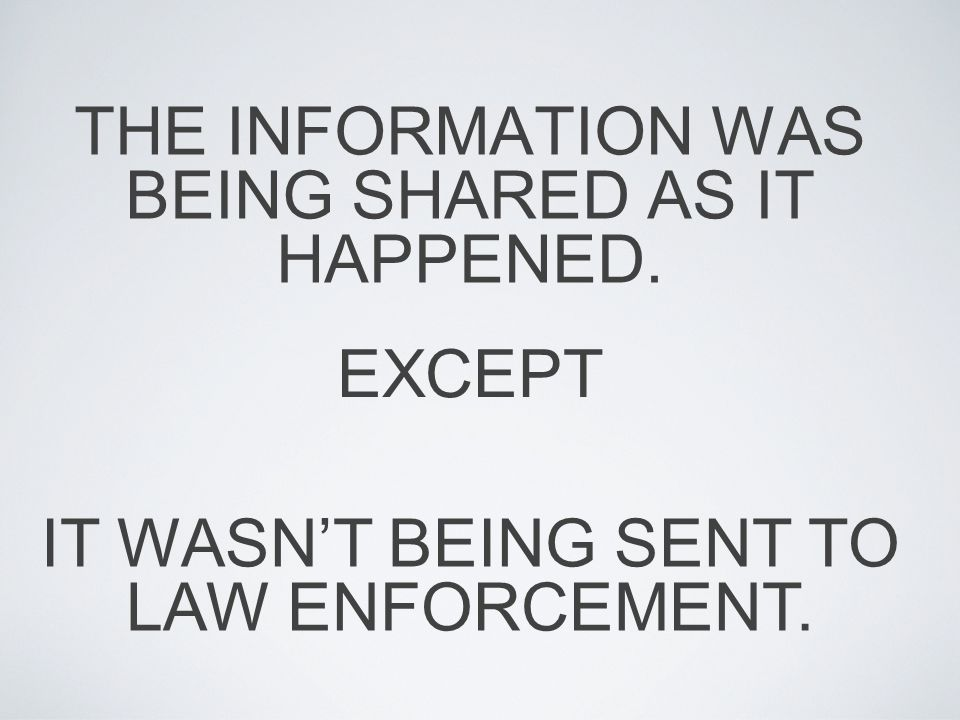 THE INFORMATION WAS BEING SHARED AS IT HAPPENED. EXCEPT IT WASN'T BEING SENT TO LAW ENFORCEMENT.