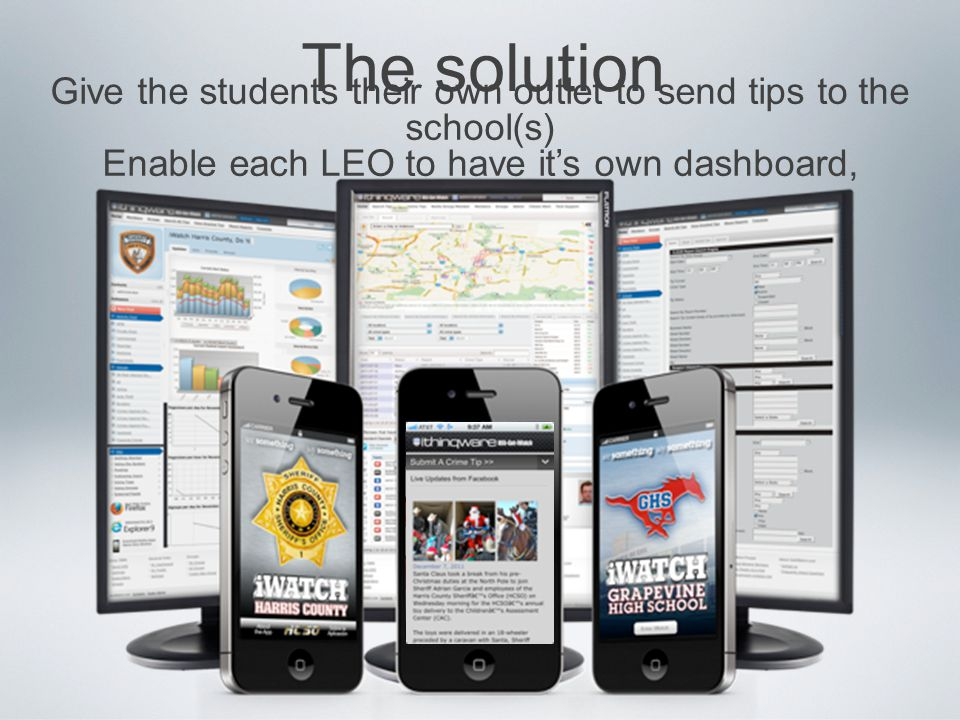 The solution Give the students their own outlet to send tips to the school(s) Enable each LEO to have it's own dashboard,
