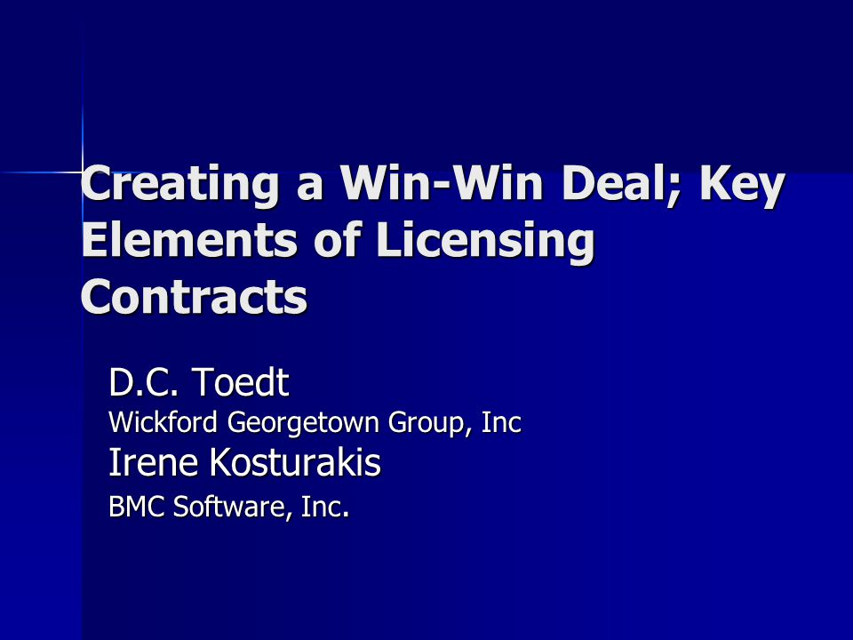Creating a Win-Win Deal; Key Elements of Licensing Contracts D.C. Toedt Wickford Georgetown Group, Inc Irene Kosturakis BMC Software, Inc.