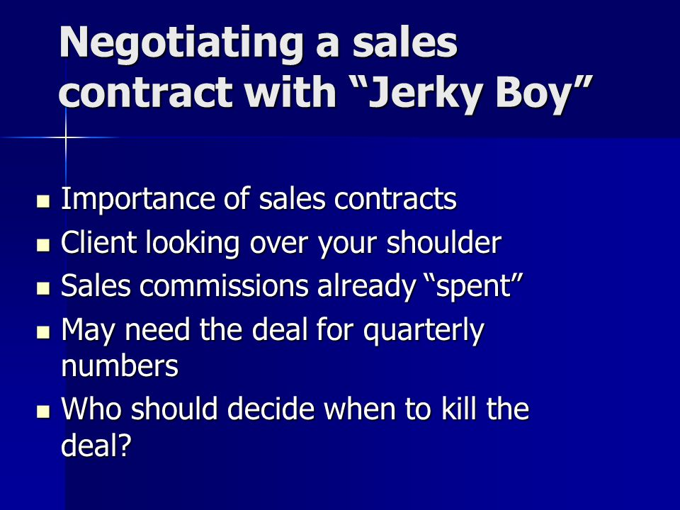 Negotiating a sales contract with Jerky Boy Importance of sales contracts Importance of sales contracts Client looking over your shoulder Client looking over your shoulder Sales commissions already spent Sales commissions already spent May need the deal for quarterly numbers May need the deal for quarterly numbers Who should decide when to kill the deal.