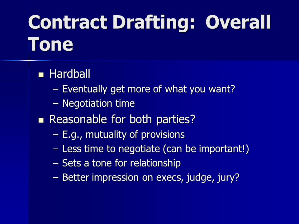 Contract Drafting: Overall Tone Hardball Hardball –Eventually get more of what you want.
