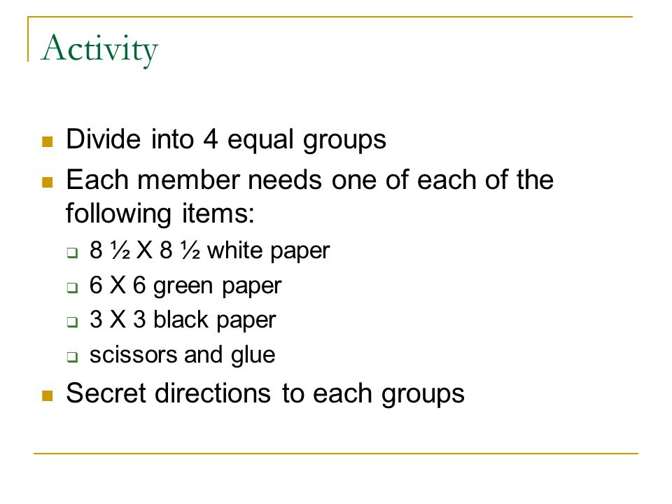 Activity Divide into 4 equal groups Each member needs one of each of the following items:  8 ½ X 8 ½ white paper  6 X 6 green paper  3 X 3 black paper  scissors and glue Secret directions to each groups