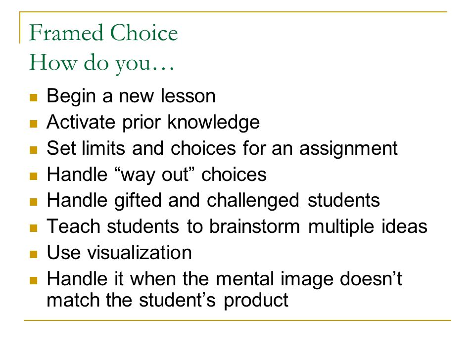 Framed Choice How do you… Begin a new lesson Activate prior knowledge Set limits and choices for an assignment Handle way out choices Handle gifted and challenged students Teach students to brainstorm multiple ideas Use visualization Handle it when the mental image doesn't match the student's product