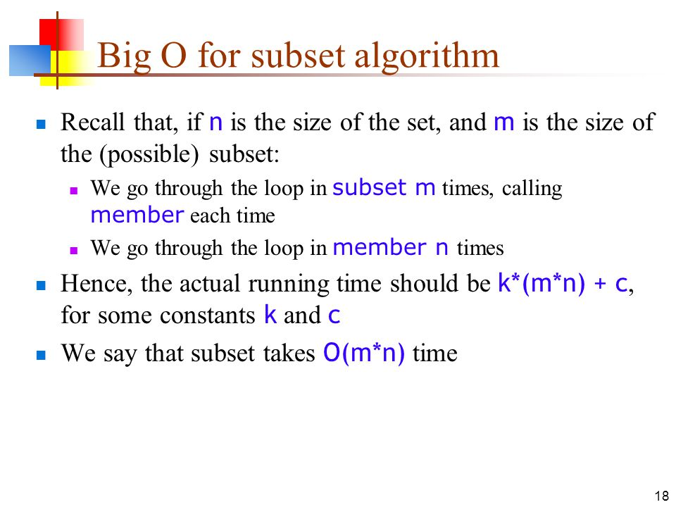 18 Big O for subset algorithm Recall that, if n is the size of the set, and m is the size of the (possible) subset: We go through the loop in subset m times, calling member each time We go through the loop in member n times Hence, the actual running time should be k*(m*n) + c, for some constants k and c We say that subset takes O(m*n) time