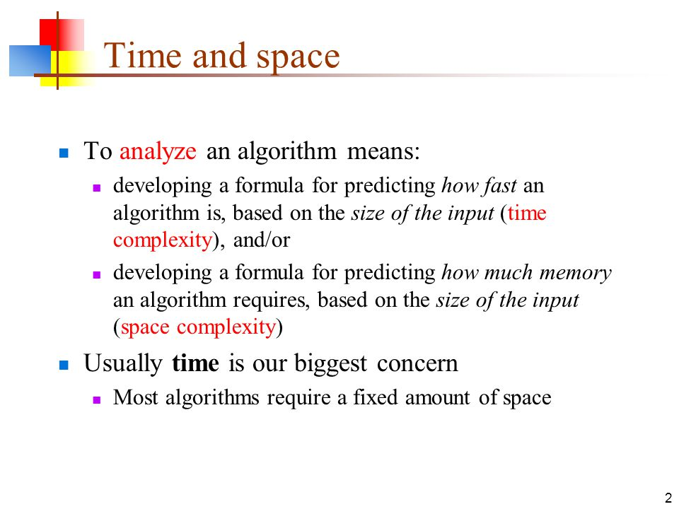 2 Time and space To analyze an algorithm means: developing a formula for predicting how fast an algorithm is, based on the size of the input (time complexity), and/or developing a formula for predicting how much memory an algorithm requires, based on the size of the input (space complexity) Usually time is our biggest concern Most algorithms require a fixed amount of space