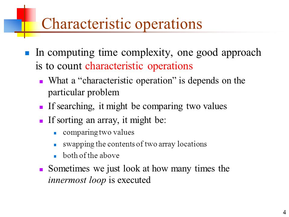 4 Characteristic operations In computing time complexity, one good approach is to count characteristic operations What a characteristic operation is depends on the particular problem If searching, it might be comparing two values If sorting an array, it might be: comparing two values swapping the contents of two array locations both of the above Sometimes we just look at how many times the innermost loop is executed