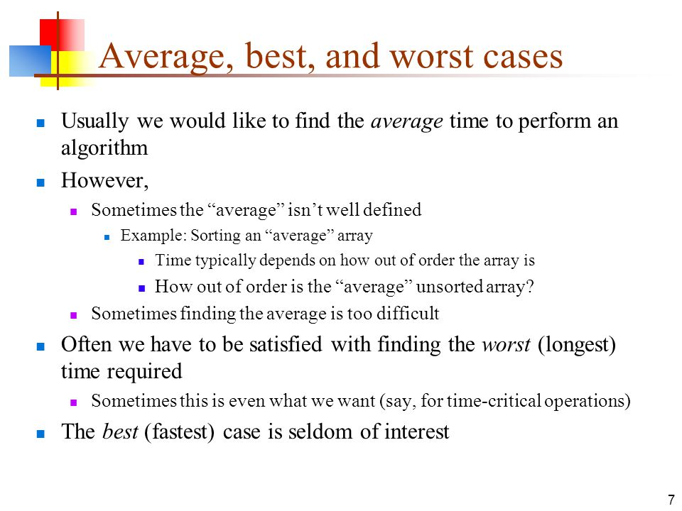 7 Average, best, and worst cases Usually we would like to find the average time to perform an algorithm However, Sometimes the average isn't well defined Example: Sorting an average array Time typically depends on how out of order the array is How out of order is the average unsorted array.