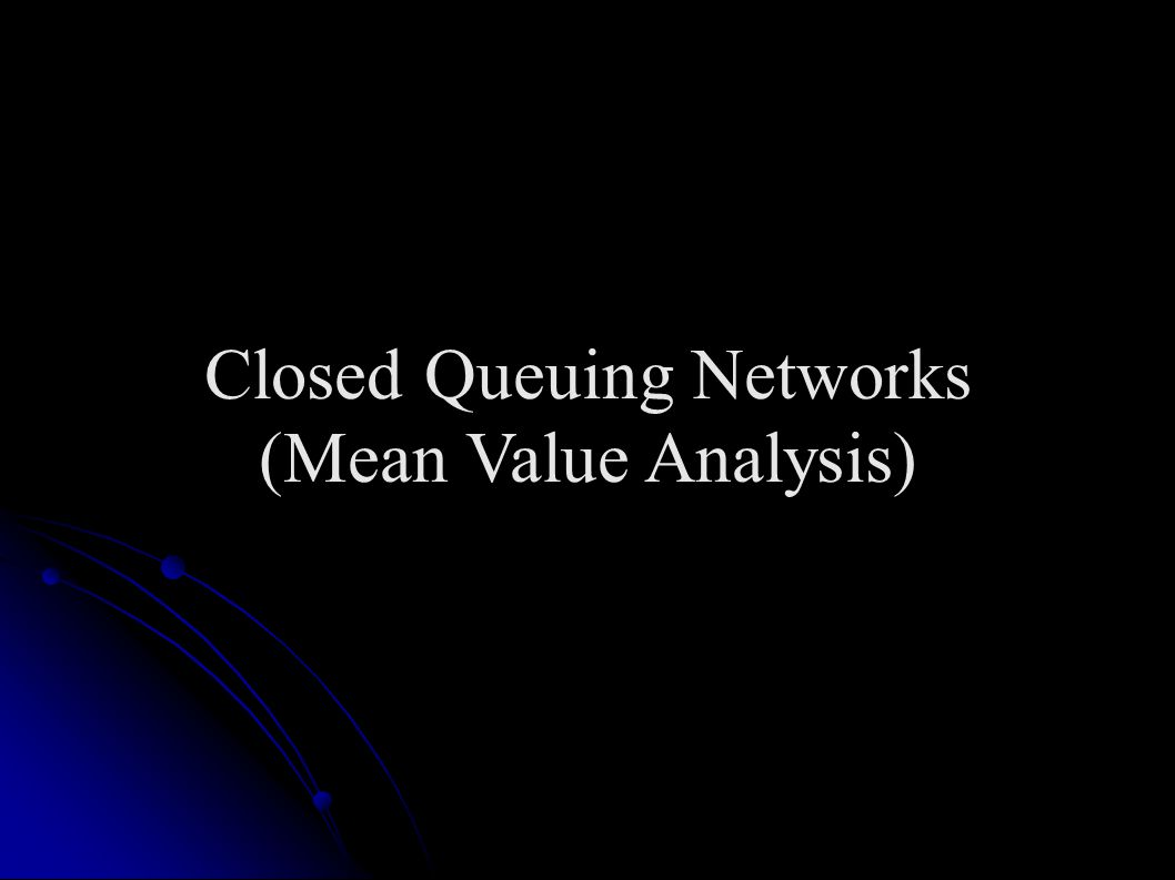 Mean Value Analysis: Terms Each of the following are defined for a load level M Each of the following are defined for a load level M N i (M) = average queue length at node i N i (M) = average queue length at node i T i (M) = throughput at node i T i (M) = throughput at node i R i (M) = response time at node I R i (M) = response time at node I T sys (M) = system throughput T sys (M) = system throughput R sys (M) = Actual response time R sys (M) = Actual response time R cycle (M) = Cycle Time R cycle (M) = Cycle Time Note that T sys (M) and R sys (M) are values that are relative to the visit counts.