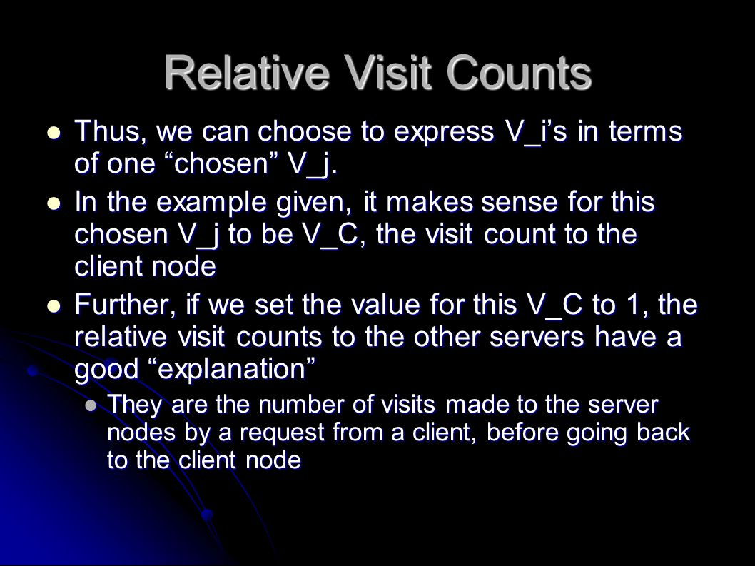 Relative Visit Count Calculation As done in class As done in class Once we have the relative visit counts for the case of V_C=1, we can find response time, if we knew the per-visit response time of a request to a node Once we have the relative visit counts for the case of V_C=1, we can find response time, if we knew the per-visit response time of a request to a node