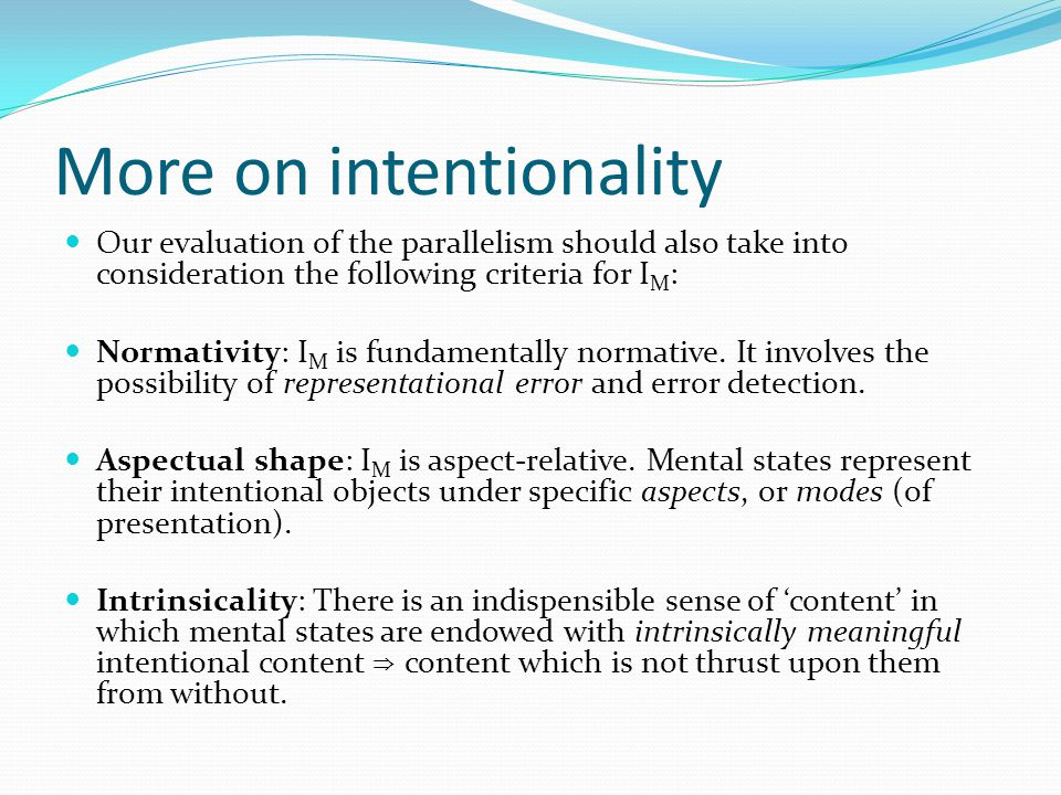 More on intentionality Our evaluation of the parallelism should also take into consideration the following criteria for I M : Normativity: I M is fundamentally normative.