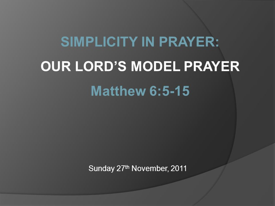 Sunday 27 th November, 2011 SIMPLICITY IN PRAYER: OUR LORD'S MODEL PRAYER Matthew 6:5-15