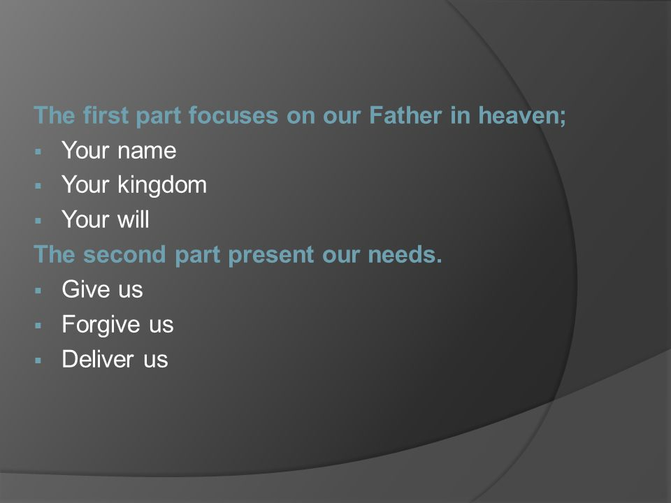 The first part focuses on our Father in heaven;  Your name  Your kingdom  Your will The second part present our needs.