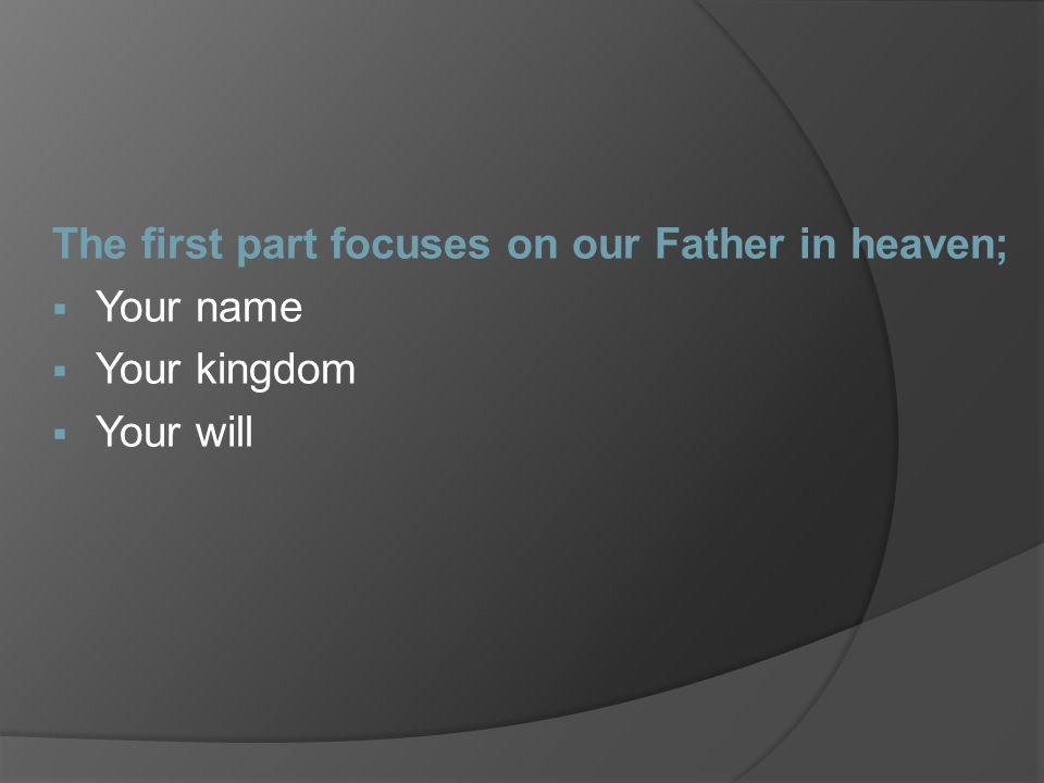 The first part focuses on our Father in heaven;  Your name  Your kingdom  Your will