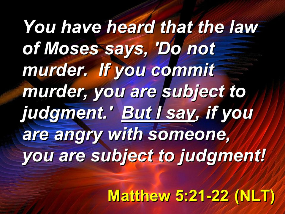 Matthew 5:21-22 (NLT) You have heard that the law of Moses says, Do not murder.