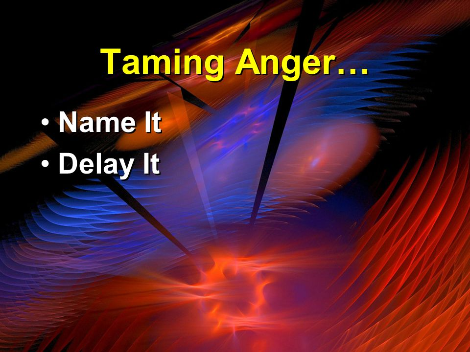 Taming Anger… Name It Delay It Name It Delay It