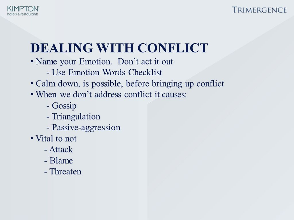 DEALING WITH CONFLICT Name your Emotion. Don't act it out - Use Emotion Words Checklist Calm down, is possible, before bringing up conflict When we do