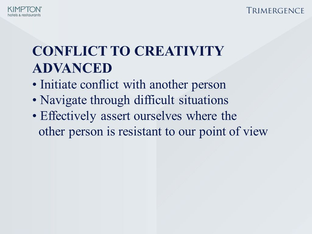 CONFLICT TO CREATIVITY ADVANCED Initiate conflict with another person Navigate through difficult situations Effectively assert ourselves where the oth