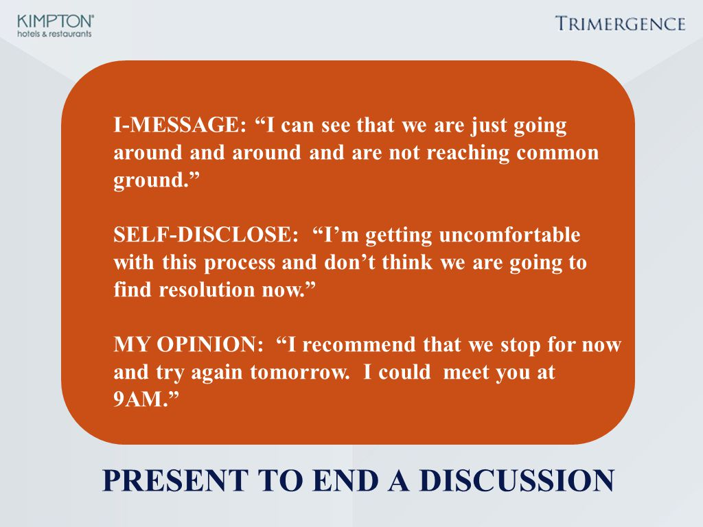 "PRESENT TO END A DISCUSSION I-MESSAGE: ""I can see that we are just going around and around and are not reaching common ground."" SELF-DISCLOSE: ""I'm ge"