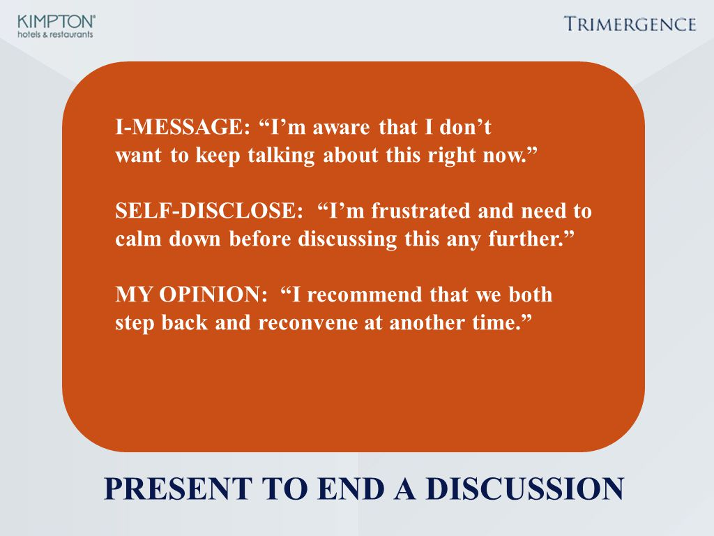 "PRESENT TO END A DISCUSSION I-MESSAGE: ""I'm aware that I don't want to keep talking about this right now."" SELF-DISCLOSE: ""I'm frustrated and need to"