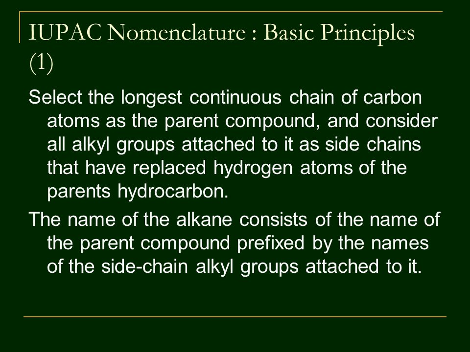 IUPAC Nomenclature : Basic Principles (1) Select the longest continuous chain of carbon atoms as the parent compound, and consider all alkyl groups attached to it as side chains that have replaced hydrogen atoms of the parents hydrocarbon.