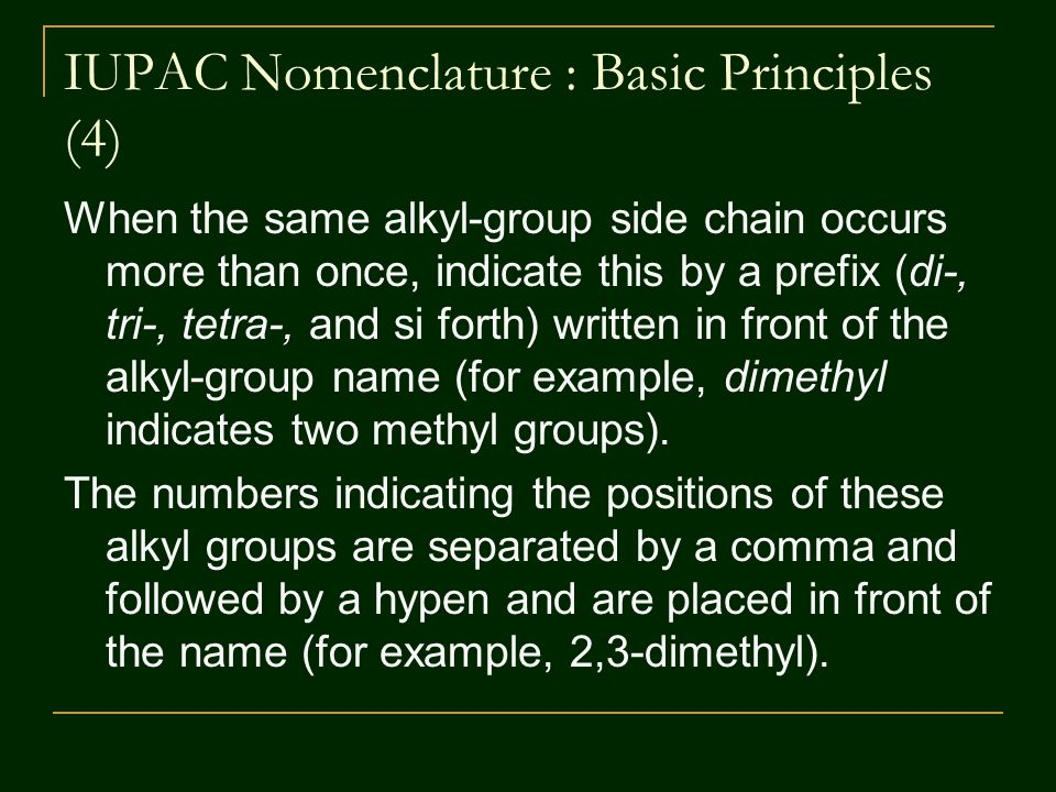 IUPAC Nomenclature : Basic Principles (4) When the same alkyl-group side chain occurs more than once, indicate this by a prefix (di-, tri-, tetra-, and si forth) written in front of the alkyl-group name (for example, dimethyl indicates two methyl groups).