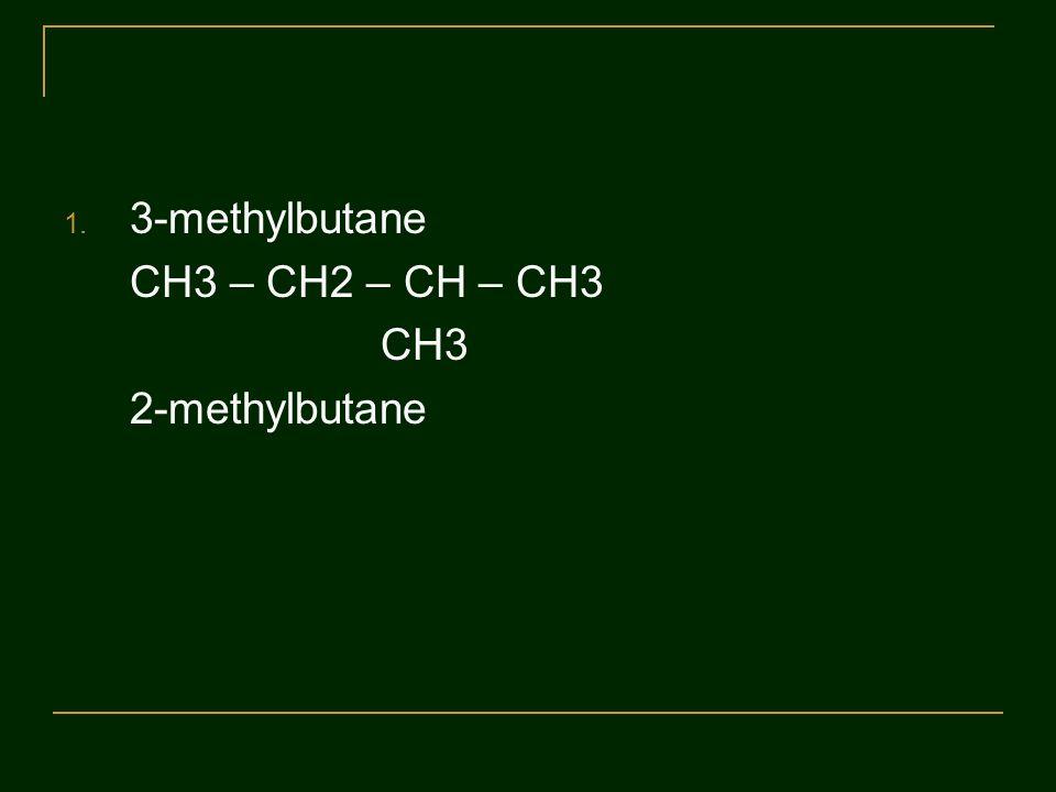 1. 3-methylbutane CH3 – CH2 – CH – CH3 CH3 2-methylbutane