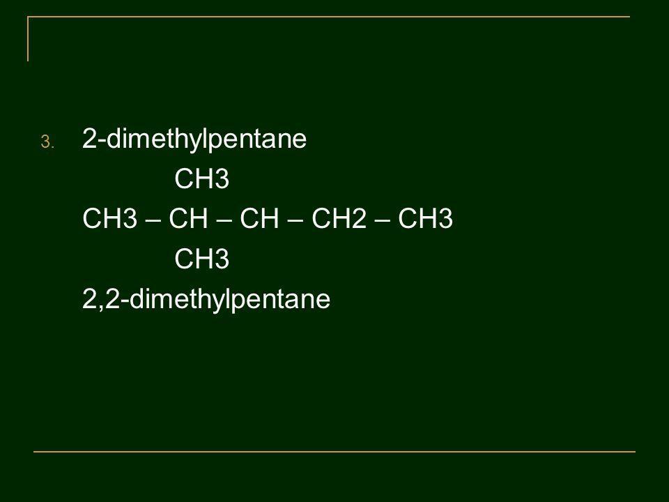 3. 2-dimethylpentane CH3 CH3 – CH – CH – CH2 – CH3 CH3 2,2-dimethylpentane