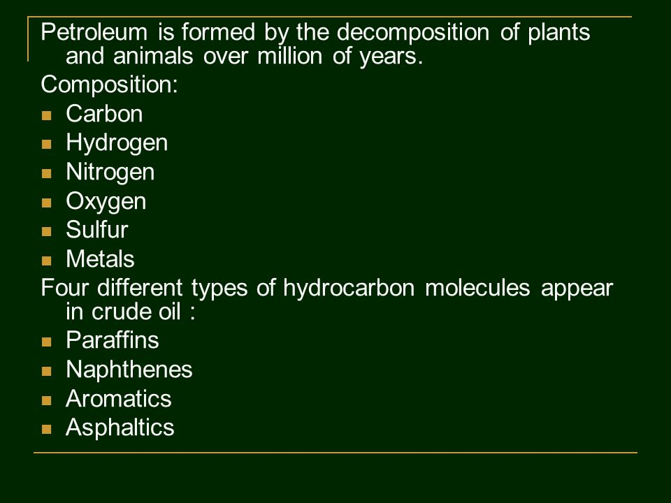 Petroleum is formed by the decomposition of plants and animals over million of years.