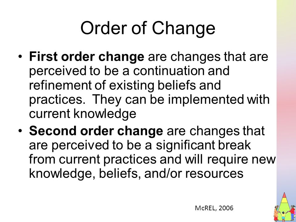 Order of Change First order change are changes that are perceived to be a continuation and refinement of existing beliefs and practices.