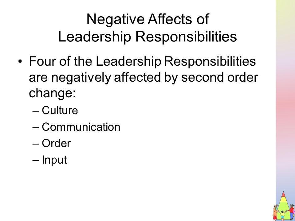 Negative Affects of Leadership Responsibilities Four of the Leadership Responsibilities are negatively affected by second order change: –Culture –Communication –Order –Input