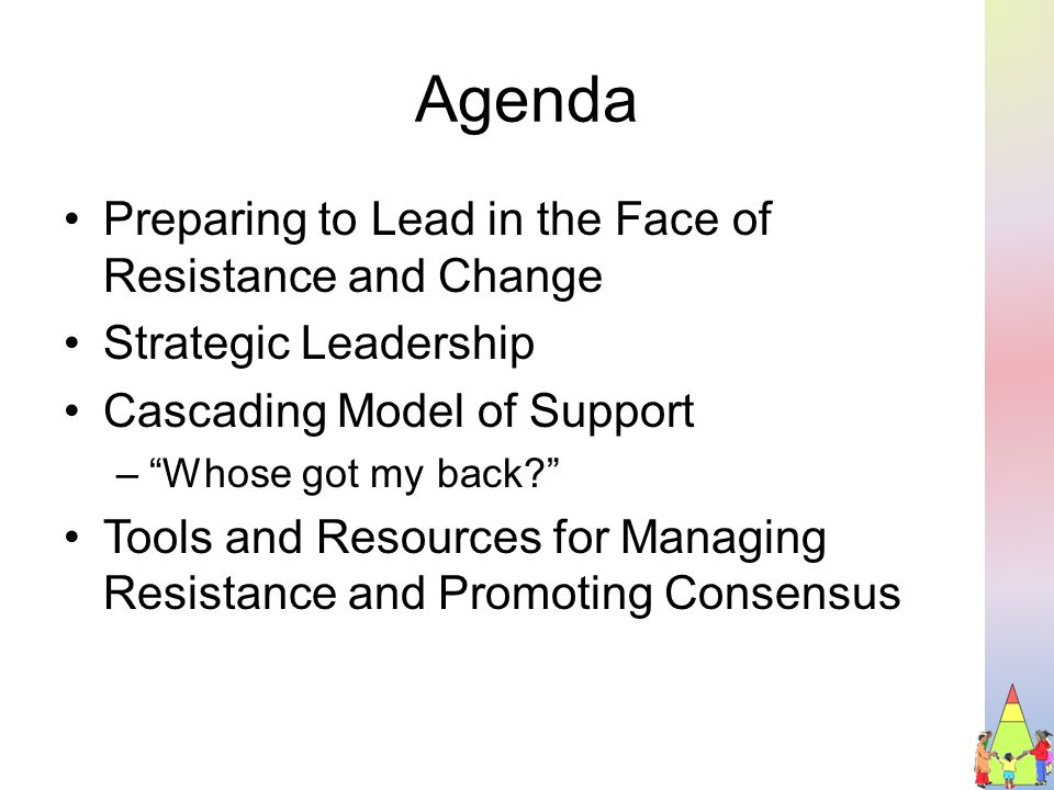 Agenda Preparing to Lead in the Face of Resistance and Change Strategic Leadership Cascading Model of Support – Whose got my back Tools and Resources for Managing Resistance and Promoting Consensus