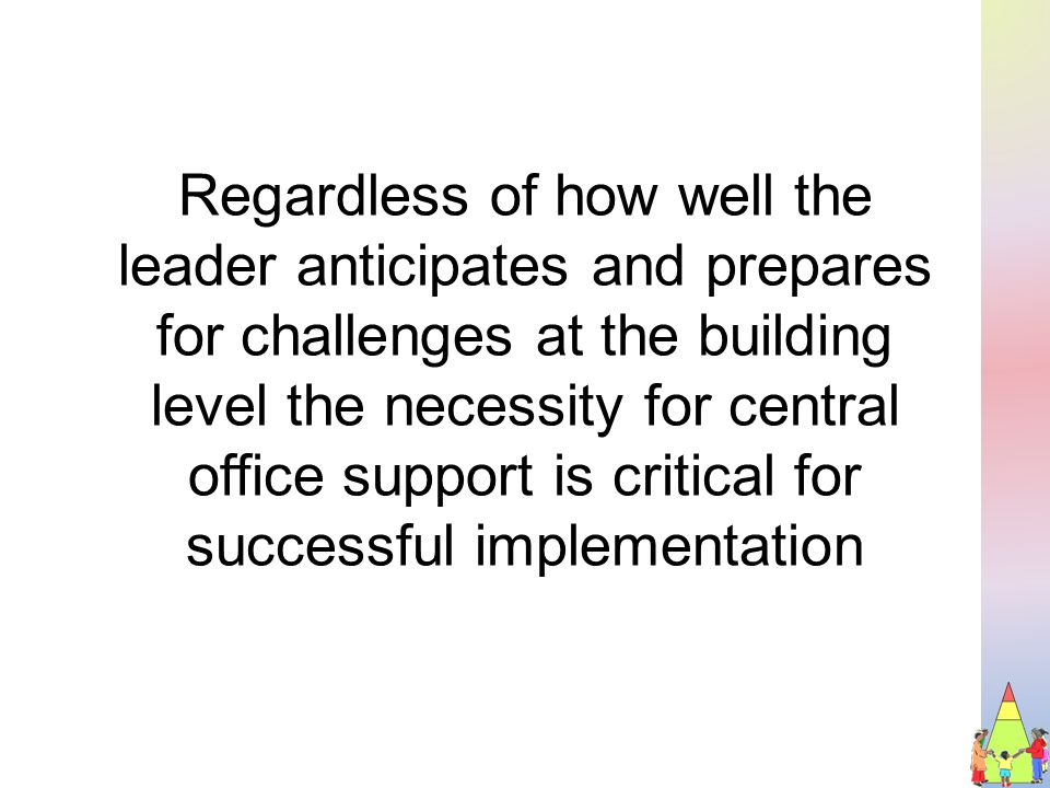 Regardless of how well the leader anticipates and prepares for challenges at the building level the necessity for central office support is critical for successful implementation